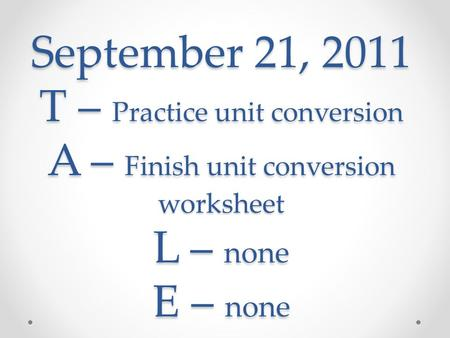 September 21, 2011 T – Practice unit conversion A – Finish unit conversion worksheet L – none E – none.