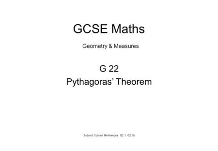 G 22 Pythagoras' Theorem Subject Content References: G2.1, G2.1h GCSE Maths Geometry & Measures.
