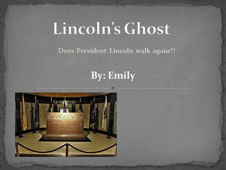 Does President Lincoln walk again?! By: Emily. Abraham Lincoln was the 16 th president of the United States. He was assassinated in 1865. Some people.