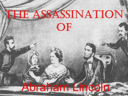 The Assassination of Abraham Lincoln. John Wilkes Booth Born on May 10, 1838 in Maryland; the 9th of 10 children. He was the lead in some of William Shakespeare's.