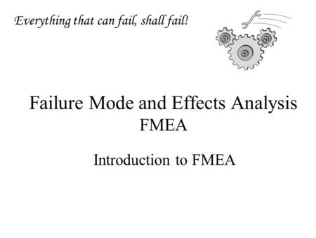 Failure Mode and Effects Analysis FMEA Introduction to FMEA Everything that can fail, shall fail!