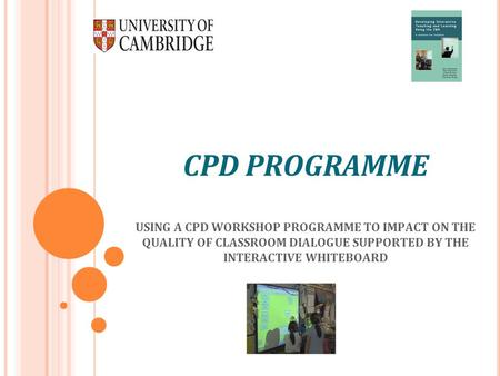 CPD PROGRAMME USING A CPD WORKSHOP PROGRAMME TO IMPACT ON THE QUALITY OF CLASSROOM DIALOGUE SUPPORTED BY THE INTERACTIVE WHITEBOARD.