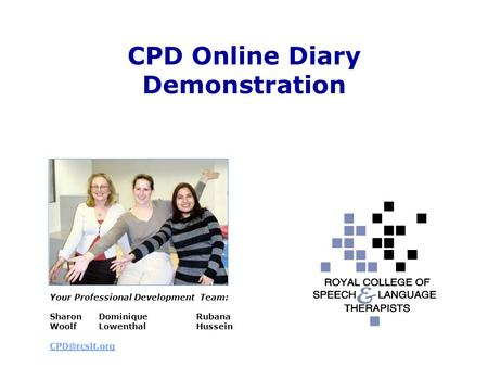 CPD Online Diary Demonstration Your Professional Development Team: Sharon Dominique Rubana WoolfLowenthalHussein