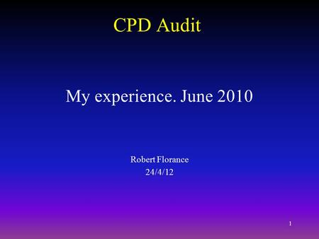 1 CPD Audit My experience. June 2010 Robert Florance 24/4/12.