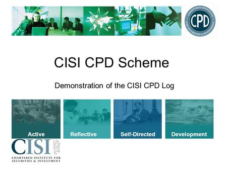CISI CPD Scheme Demonstration of the CISI CPD Log Active Reflective Self-Directed Development.
