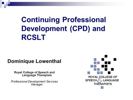 Continuing Professional Development (CPD) and RCSLT Dominique Lowenthal Royal College of Speech and Language Therapists Professional Development Services.
