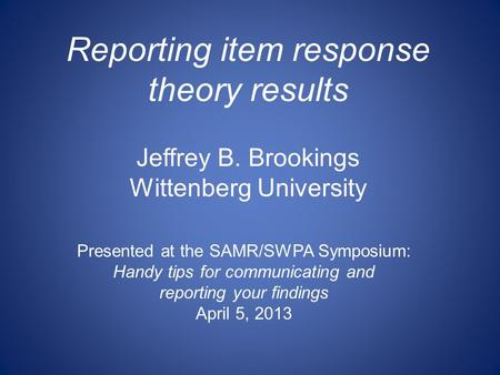 Reporting item response theory results Jeffrey B. Brookings Wittenberg University Presented at the SAMR/SWPA Symposium: Handy tips for communicating and.