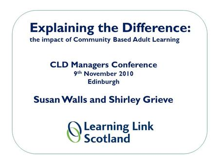 Explaining the Difference: the impact of Community Based Adult Learning CLD Managers Conference 9 th November 2010 Edinburgh Susan Walls and Shirley Grieve.