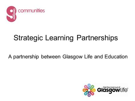 Strategic Learning Partnerships A partnership between Glasgow Life and Education.