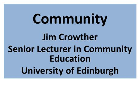 Community Jim Crowther Senior Lecturer in Community Education University of Edinburgh.
