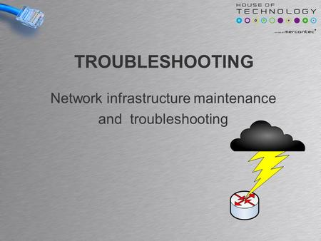 TROUBLESHOOTING Network infrastructure maintenance and troubleshooting.