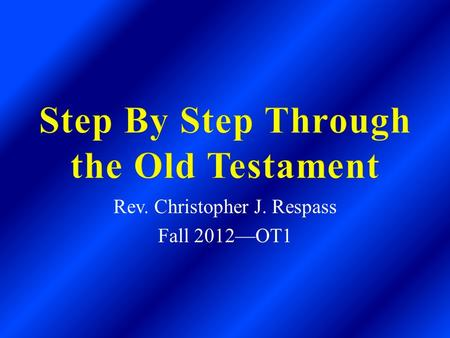 Rev. Christopher J. Respass Fall 2012—OT1. General Information A.The Bible is divided into two halves— Old Testament and New Testament. B. The Old Testament.