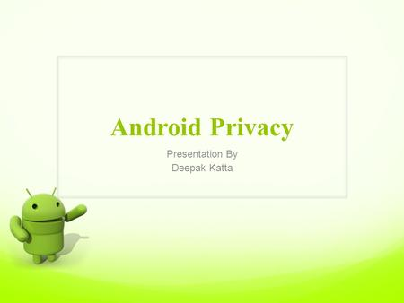 Presentation By Deepak Katta Android Privacy. Outline Introduction Android Vs IoS Privacy Issues Spyware for Android Samples of Spyware for Android Attack.