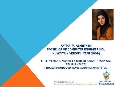 Participation funded by: Kuwait Foundation for the Advancement of Sciences FATMA M. ALMETHEN BACHELOR OF COMPUTER ENGINEERING, KUWAIT UNIVERSITY (YEAR.