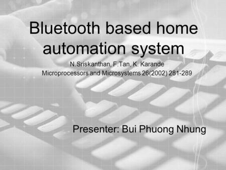 Bluetooth based home automation system N.Sriskanthan, F.Tan, K. Karande Microprocessors and Microsystems 26(2002) 281-289 Presenter: Bui Phuong Nhung.