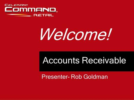 Accounts Receivable Welcome! Presenter- Rob Goldman.
