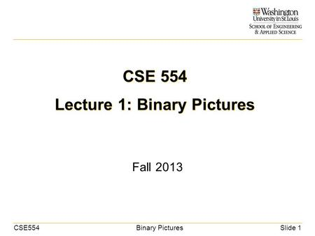 CSE554Binary PicturesSlide 1 CSE 554 Lecture 1: Binary Pictures Fall 2013.