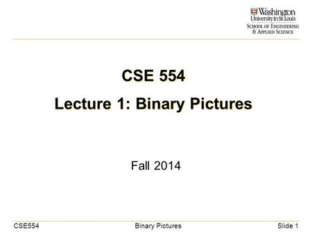 CSE554Binary PicturesSlide 1 CSE 554 Lecture 1: Binary Pictures Fall 2014.