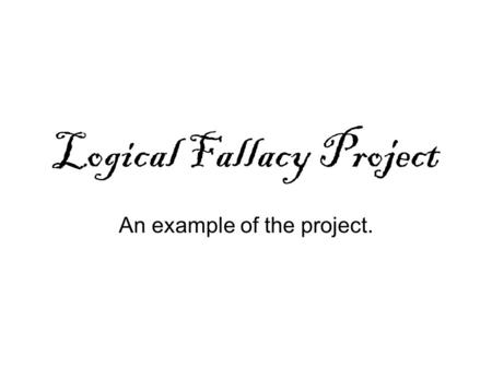 Logical Fallacy Project An example of the project.