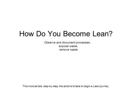 How Do You Become Lean? Observe and document processes, expose waste, remove waste This module lists, step-by-step, the actions to take to begin a Lean.