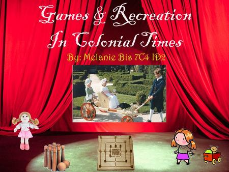 Games & Recreation In Colonial Times By: Melanie Bis 7C4 ID2.