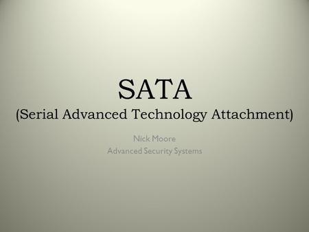 SATA (Serial Advanced Technology Attachment) Nick Moore Advanced Security Systems.