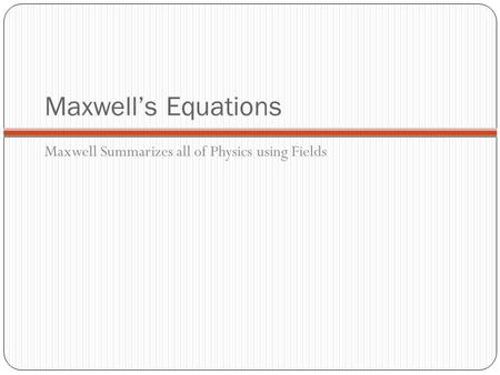 Maxwell's Equations Maxwell Summarizes all of Physics using Fields.