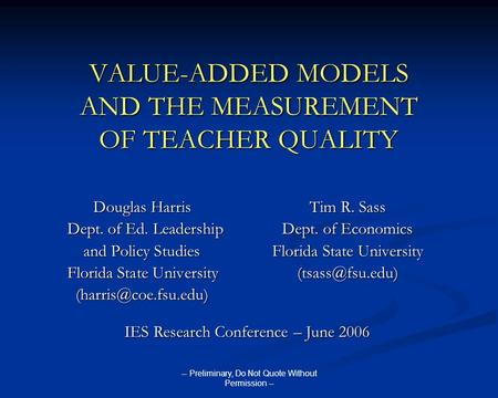 -- Preliminary, Do Not Quote Without Permission -- VALUE-ADDED MODELS AND THE MEASUREMENT OF TEACHER QUALITY Douglas HarrisTim R. Sass Dept. of Ed. LeadershipDept.