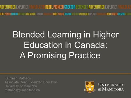 Blended Learning in Higher Education in Canada: A Promising Practice Kathleen Matheos Associate Dean Extended Education University of Manitoba