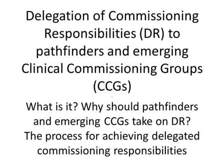Delegation of Commissioning Responsibilities (DR) to pathfinders and emerging Clinical Commissioning Groups (CCGs) - What is it? Why should pathfinders.