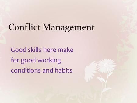 Conflict Management Good skills here make for good working conditions and habits.