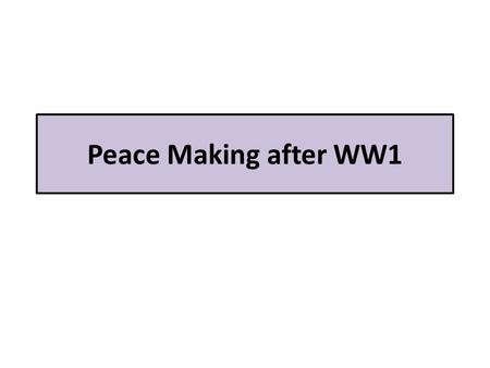 Peace Making after WW1.