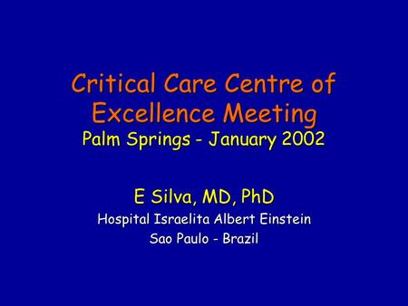 Critical Care Centre of Excellence Meeting Palm Springs - January 2002 E Silva, MD, PhD Hospital Israelita Albert Einstein Sao Paulo - Brazil.