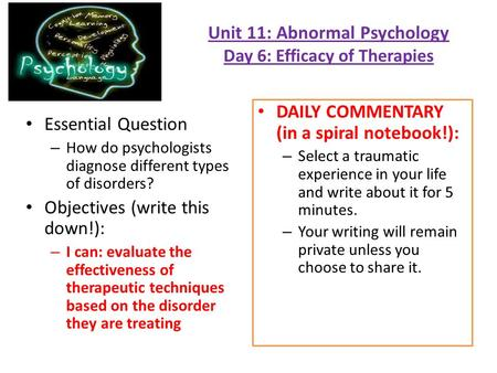 Unit 11: Abnormal Psychology Day 6: Efficacy of Therapies Essential Question – How do psychologists diagnose different types of disorders? Objectives (write.