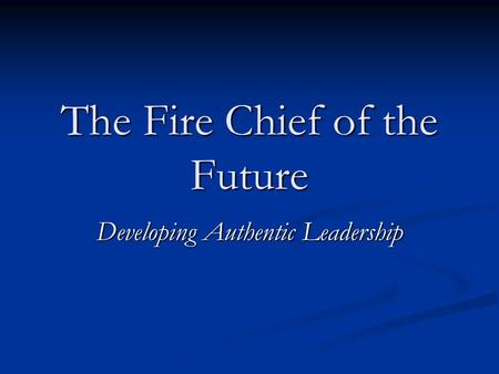 The Fire Chief of the Future Developing Authentic Leadership.