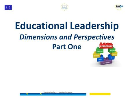 Educational Leadership Dimensions and Perspectives Part One Common borders. Common Solutions.
