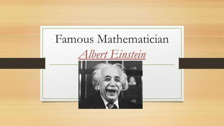 Famous Mathematician Albert Einstein. Where and when was Einstein born? -Born in Ulm, Württemberg, Germany in 1879 - Died on April 18, 1955, in Princeton,