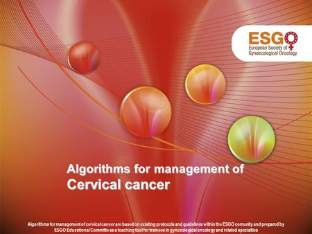 Algorithms for management of Cervical cancer Algorithms for management of cervical cancer are based on existing protocols and guidelines within the ESGO.