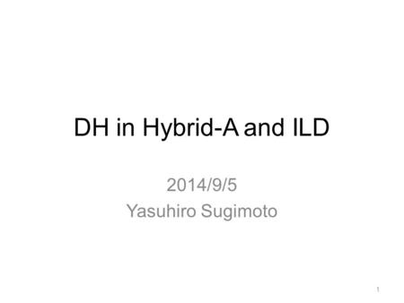 DH in Hybrid-A and ILD 2014/9/5 Yasuhiro Sugimoto 1.