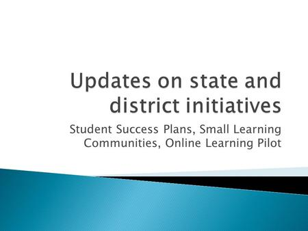 Student Success Plans, Small Learning Communities, Online Learning Pilot.