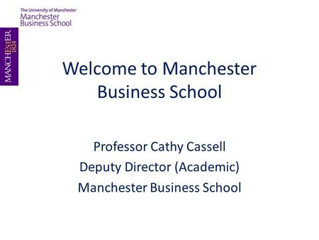 Welcome to Manchester Business School Professor Cathy Cassell Deputy Director (Academic) Manchester Business School.