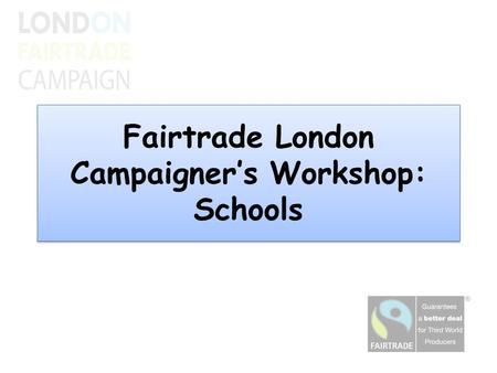 Fairtrade London Campaigner's Workshop: Schools. Agenda Introduction and Fairtrade Schools Presentation from Mayville Primary School Sharing good practice.
