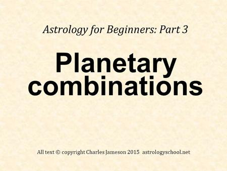Planetary combinations Astrology for Beginners: Part 3 All text © copyright Charles Jameson 2015 astrologyschool.net.