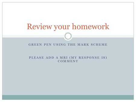 Review your homework Green pen using the mark scheme