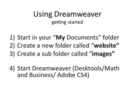 "Using Dreamweaver getting started 1)Start in your ""My Documents"" folder 2)Create a new folder called ""website"" 3)Create a sub folder called ""images"" 4)Start."