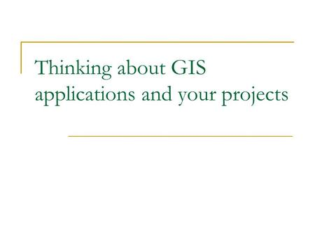Thinking about GIS applications and your projects.