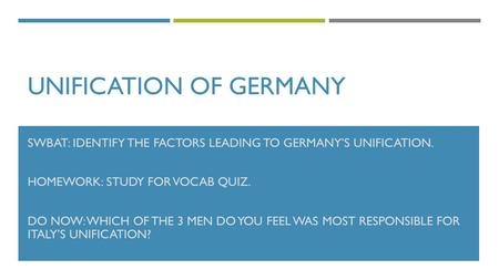 UNIFICATION OF GERMANY SWBAT: IDENTIFY THE FACTORS LEADING TO GERMANY'S UNIFICATION. HOMEWORK: STUDY FOR VOCAB QUIZ. DO NOW: WHICH OF THE 3 MEN DO YOU.