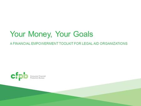 Your Money, Your Goals A FINANCIAL EMPOWERMENT TOOLKIT FOR LEGAL AID ORGANIZATIONS.