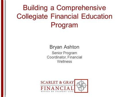 Building a Comprehensive Collegiate Financial Education Program Bryan Ashton Senior Program Coordinator, Financial Wellness.