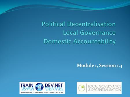 Module 1, Session 1.3. Learning Objectives Participants will: Have an appreciation of key concepts and principles relating to political decentralisation,